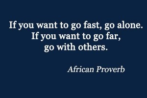 If you want to go fast, go alone. If you want to go far, go with others.
