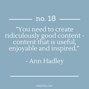 """You need to create ridiculously good content - content that is useful, enjoyable and inspired."" - Ann Hadley"