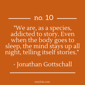 """We are, as a species, addicted to story. Even when the body goes to sleep, the mind stays up all night, telling itself stories."" - Jonathan Gottschall"